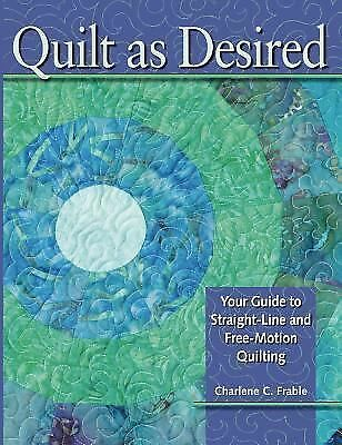 Quilt As Desired: Your Guide to Straight-Line and Free-Motion Quilting, Frable,