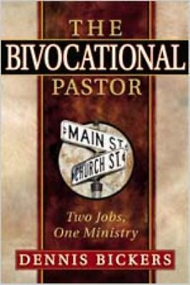 The Bivocational Pastor: Two Jobs, One Ministry: Dennis Bickers