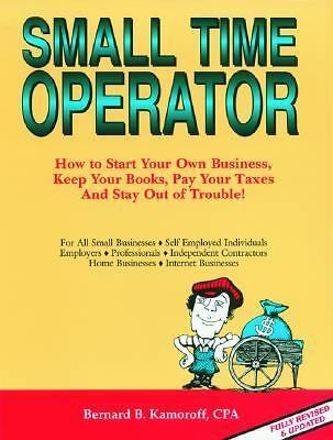 Small Time Operator: How to Start Your Own Business, Keep Your Books, Pay Your