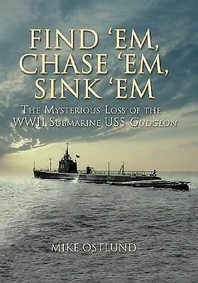 Find 'Em, Chase 'Em, Sink 'Em: The Mysterious Loss of the WWII Submarine USS Gu