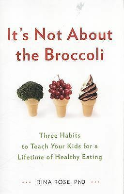 It's Not about the Broccoli : Three Habits to Teach Your Kids for a Lifetime...