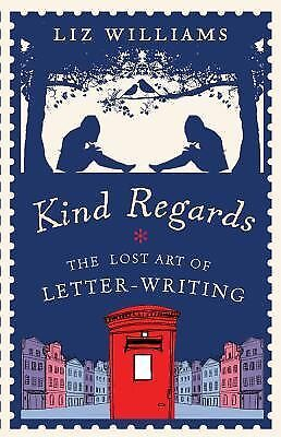 Kind Regards: The Lost Art of Letter-Writing Williams, Liz