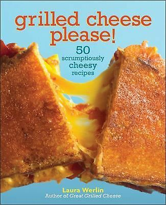 Grilled Cheese Please!: 50 Scrumptiously Cheesy Recipes Werlin, Laura