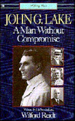 John G. Lake: A Man Without Compromise by Reidt, Wilford
