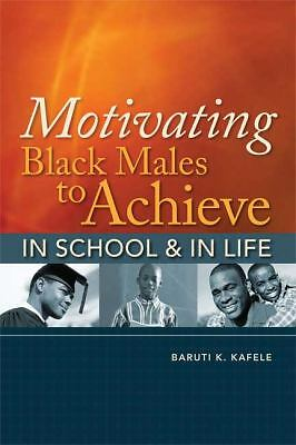 Motivating Black Males to Achieve in School & in Life by Kafele, Baruti K.