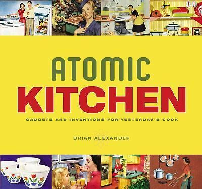 Atomic Kitchen: Gadgets and Inventions for Yesterday's Cook by Brian Alexander