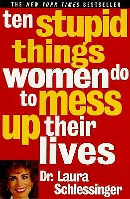 Ten Stupid Things Women Do to Mess up Their Lives by Laura Schlessinger...