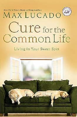 Cure for the Common Life : Living in Your Sweet Spot by Max Lucado (2006,...