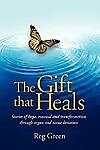 The Gift that Heals : Stories of hope renewal and transformation through...