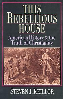 This Rebellious House: American History and the Truth of Christianity, Keillor,