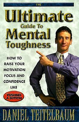 Ultimate Guide to Mental Toughness: How to Raise Your Motivation, Focus and Con