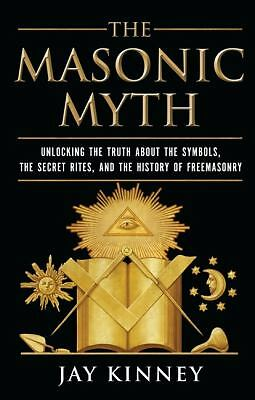 The Masonic Myth: Unlocking the Truth About the Symbols, the Secret Rites, and
