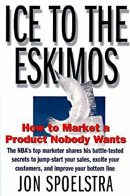 Ice to the Eskimos: How to Market a Product Nobody Wants, Spoelstra, Jon, Good B