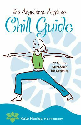 The Anywhere, Anytime Chill Guide: 77 Simple Strategies for Serenity, Kate Hanle