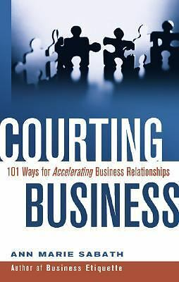 Courting Business: 101 Ways for Accelerating Business Relationships, Sabath, Ann