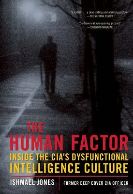 The Human Factor: Inside the CIA's Dysfunctional Intelligence Culture by Jones,