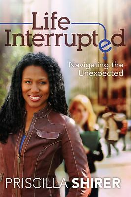 Life Interrupted: Navigating the Unexpected by Shirer, Priscilla
