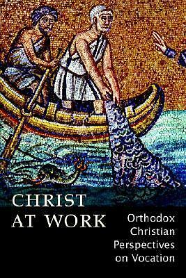 Christ At Work: Orthodox Christan Perspectives on Vocation by Ann Mitsakos Bezz