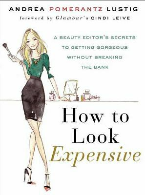 How to Look Expensive: A Beauty Editor's Secrets to Getting Gorgeous without Br