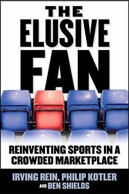 The Elusive Fan: Reinventing Sports in a Crowded Marketplace by Irving Rein, Ph