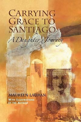 Carrying Grace to Santiago: A Daughter's Journey by Lauran, Maureen
