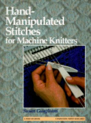 Hand-Manipulated Stitches for Machine Knitters by Guagliumi, Susan