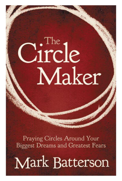 The Circle Maker: Praying Circles Around Your Biggest Dreams and Greatest Fears,