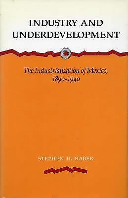 Industry and Underdevelopment: The Industrialization of Mexico, 1890-1940 by Ha