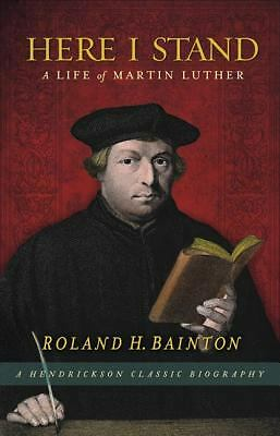 Here I Stand: A Life of Martin Luther (Hendrickson Classic Biographies) by Bain