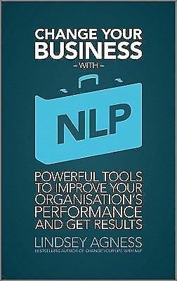 Change Your Business with NLP: Powerful tools to improve your organisation's pe