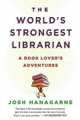 The World's Strongest Librarian: A Book Lover's Adventures by Hanagarne, Josh