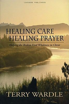 Healing Care, Healing Prayer: Helping the Broken Find Wholeness in Christ, Terry