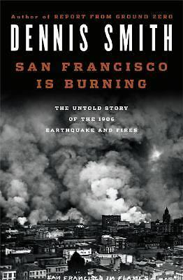 San Francisco Is Burning: The Untold Story of the 1906 Earthquake and Fires, Smi