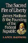 The Sacred Fire of Liberty: James Madison and the Founding of the Federal Republ