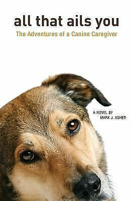 All That Ails You: The Adventures of a Canine Caregiver, Asher, Mark J., Very Go