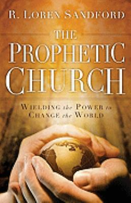 The Prophetic Church: Wielding the Power to Change the World, Sandford, R. Loren