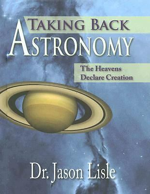 Taking Back Astronomy: The Heavens Declare Creation by Jason Lisle