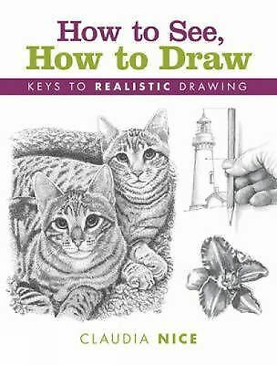 How to See, How to Draw: Keys to Realistic Drawing by Nice, Claudia
