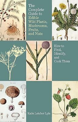 Complete Guide to Edible Wild Plants, Mushrooms, Fruits, and Nuts: How To Find,