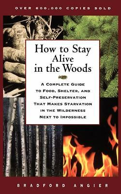 How to Stay Alive in the Woods: A Complete Guide to Food, Shelter, and Self-Pre