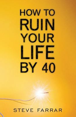 How to Ruin Your Life by Forty, Steve Farrar, Good Book