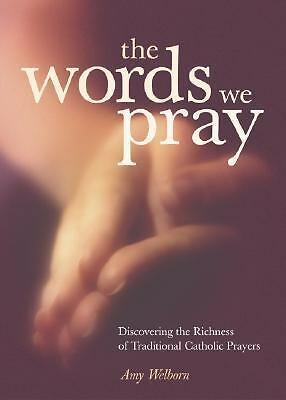 The Words We Pray: Discovering the Richness of Traditional Catholic Prayers by