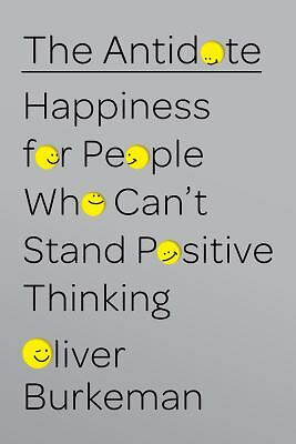 The Antidote: Happiness for People Who Can't Stand Positive Thinking by Burkema