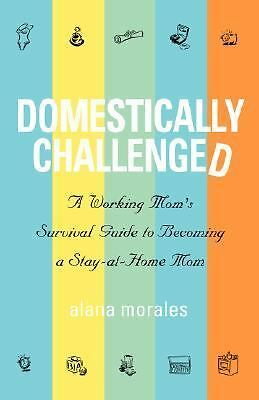 Domestically Challenged: A Working Mom's Survival Guide to Becoming a Stay-at-Ho