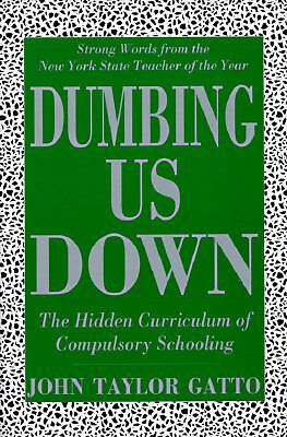 Dumbing Us Down: The Hidden Curriculum of Compulsory Schooling by Gatto, John