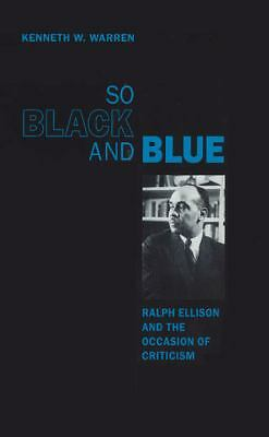 So Black and Blue: Ralph Ellison and the Occasion of Criticism by Warren, Kenne