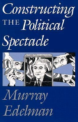 Constructing the Political Spectacle by Edelman, Murray