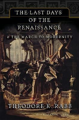 The Last Days of the Renaissance: And the March to Modernity by Rabb, Theodore