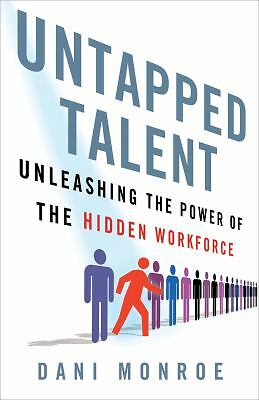 Untapped Talent: Unleashing the Power of the Hidden Workforce by Monroe, Dani