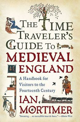 The Time Traveler's Guide to Medieval England: A Handbook for Visitors to the F